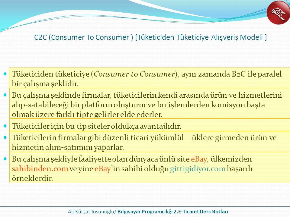 Ali Kürşat Tosunoğlu/ Bilgisayar Programcılığı 2.E-Ticaret Ders Notları (Consumer To Business ) [Tüketiciden Firmaya Alışveriş Modeli ] Bireysel kullanıcıları aracı bir site (portal) üzerinde satacakları ürünleri girerek işletmelere ürün satması üzerine kurulu olan e-ticaret modelidir.