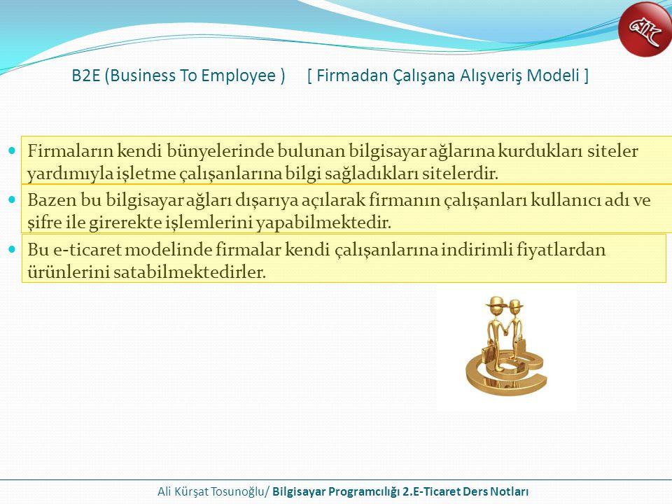 Ali Kürşat Tosunoğlu/ Bilgisayar Programcılığı 2.E-Ticaret Ders Notları B2A (Business to Administration - İşletmeden yönetime) olarakda bilinen bu e- ticaret modelinde ticari işlemler firmalar ile devlet kurumları arasında olmaktadır.