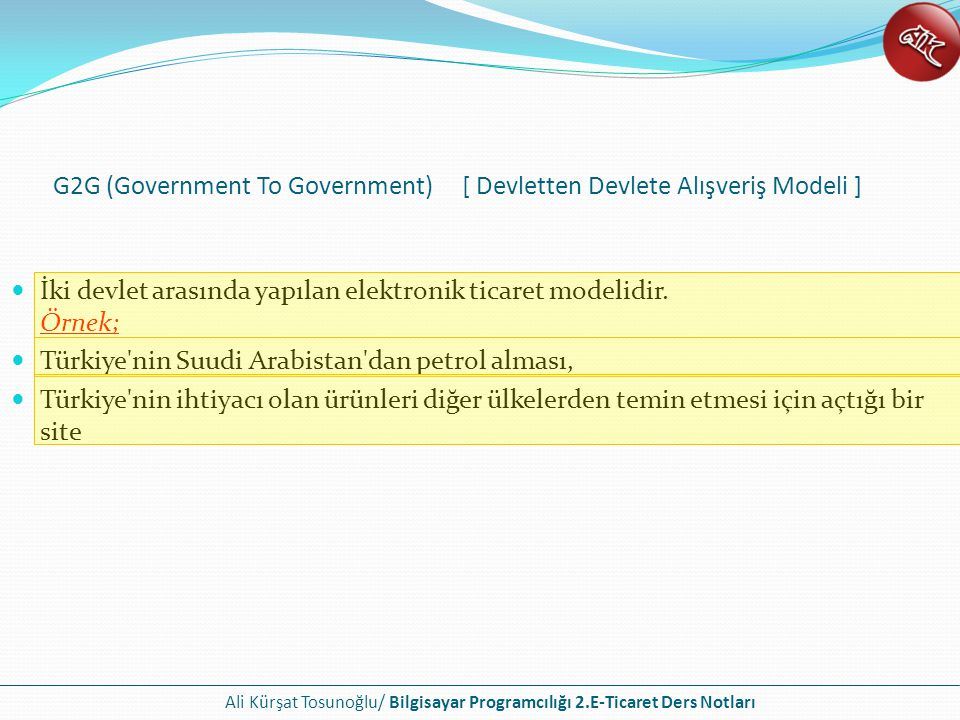 Ali Kürşat Tosunoğlu/ Bilgisayar Programcılığı 2.E-Ticaret Ders Notları İki devlet arasında yapılan elektronik ticaret modelidir. Örnek; Türkiye'nin S