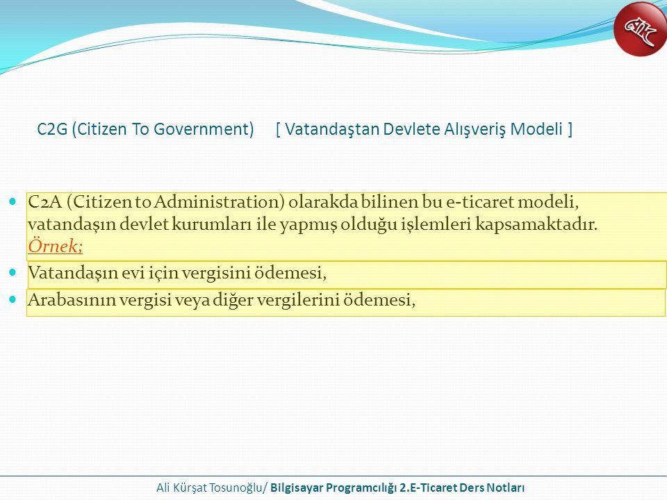 Ali Kürşat Tosunoğlu/ Bilgisayar Programcılığı 2.E-Ticaret Ders Notları C2A (Citizen to Administration) olarakda bilinen bu e-ticaret modeli, vatandaş