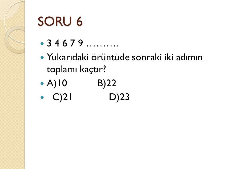 SORU 6 3 4 6 7 9 ………. Yukarıdaki örüntüde sonraki iki adımın toplamı kaçtır? A)10 B)22 C)21 D)23