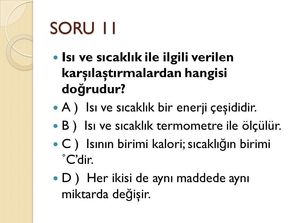 SORU 11 Isı ve sıcaklık ile ilgili verilen karşılaştırmalardan hangisi do ğ rudur? A ) Isı ve sıcaklık bir enerji çeşididir. B ) Isı ve sıcaklık termo