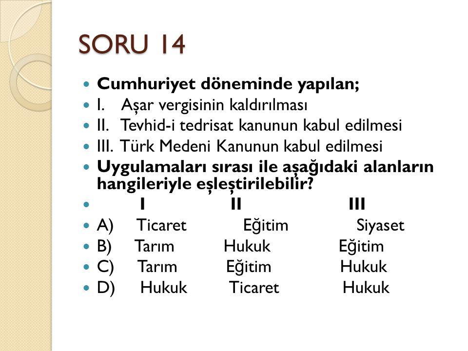 SORU 14 Cumhuriyet döneminde yapılan; I. Aşar vergisinin kaldırılması II. Tevhid-i tedrisat kanunun kabul edilmesi III. Türk Medeni Kanunun kabul edil