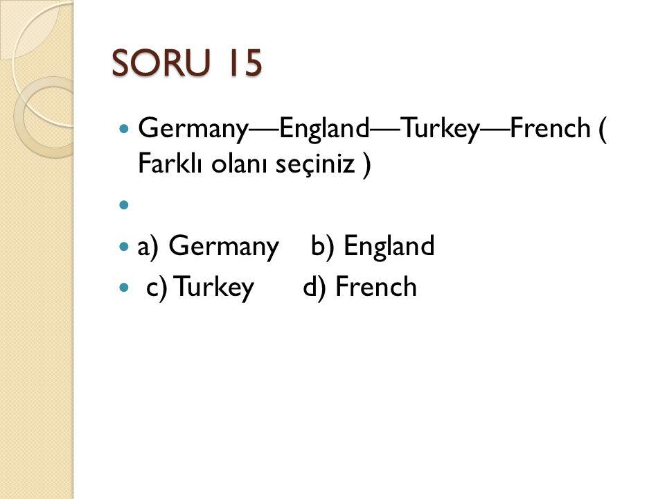 SORU 15 Germany—England—Turkey—French ( Farklı olanı seçiniz ) a) Germany b) England c) Turkey d) French