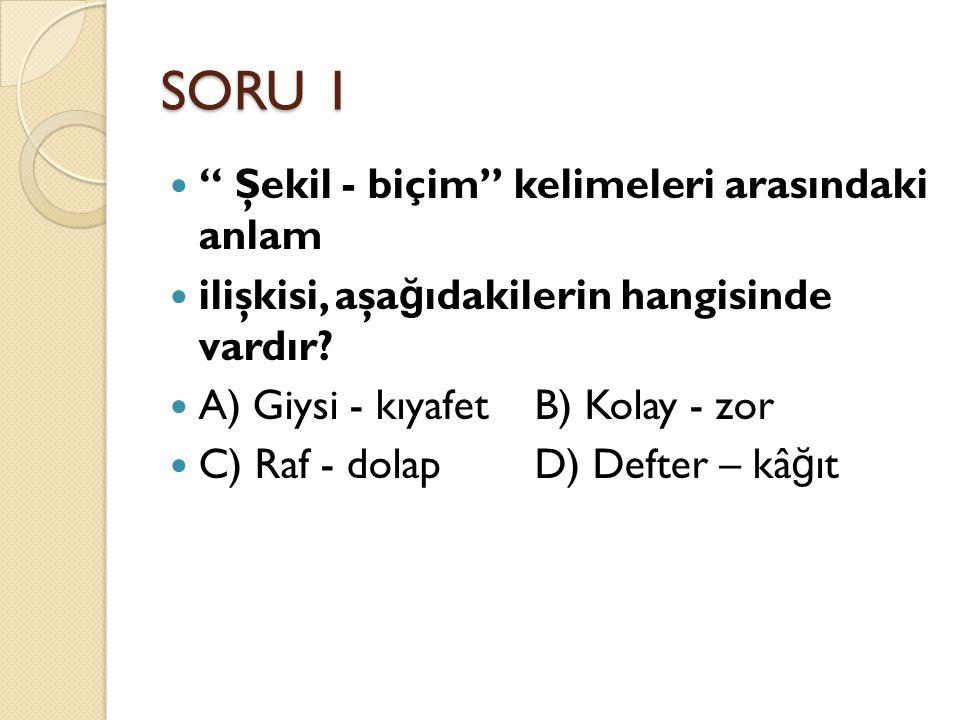 """SORU 1 """" Şekil - biçim"""" kelimeleri arasındaki anlam ilişkisi, aşa ğ ıdakilerin hangisinde vardır? A) Giysi - kıyafet B) Kolay - zor C) Raf - dolap D)"""