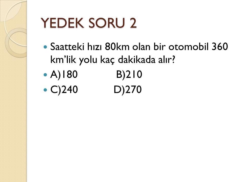 YEDEK SORU 2 Saatteki hızı 80km olan bir otomobil 360 km'lik yolu kaç dakikada alır? A)180 B)210 C)240 D)270