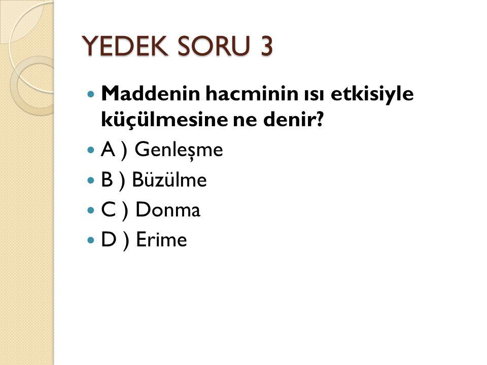 YEDEK SORU 3 Maddenin hacminin ısı etkisiyle küçülmesine ne denir? A ) Genleşme B ) Büzülme C ) Donma D ) Erime