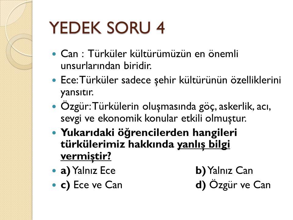 YEDEK SORU 4 Can : Türküler kültürümüzün en önemli unsurlarından biridir. Ece: Türküler sadece şehir kültürünün özelliklerini yansıtır. Özgür: Türküle