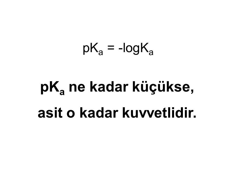 pK a = -logK a pK a ne kadar küçükse, asit o kadar kuvvetlidir.