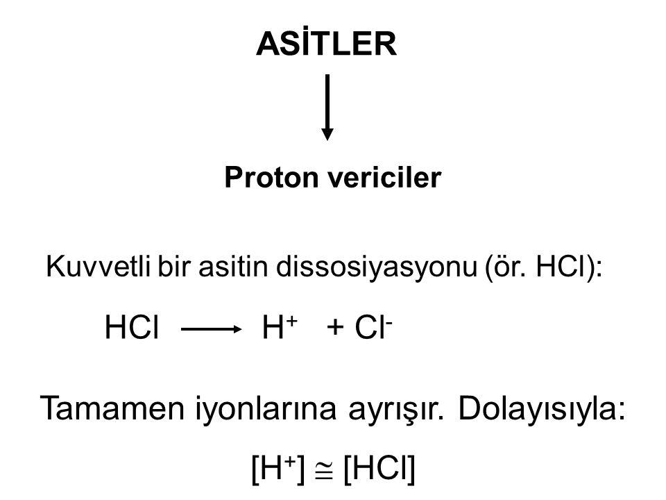 ASİTLER Proton vericiler Kuvvetli bir asitin dissosiyasyonu (ör. HCl): HCl H + + Cl - Tamamen iyonlarına ayrışır. Dolayısıyla: [H + ]  [HCl]