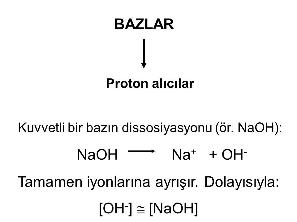 Kuvvetli bir bazın dissosiyasyonu (ör. NaOH): NaOH Na + + OH - Tamamen iyonlarına ayrışır. Dolayısıyla: [OH - ]  [NaOH] BAZLAR Proton alıcılar