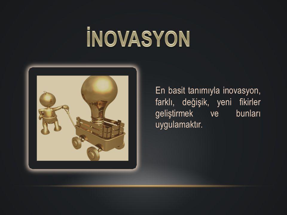 En basit tanımıyla inovasyon, farklı, değişik, yeni fikirler geliştirmek ve bunları uygulamaktır.