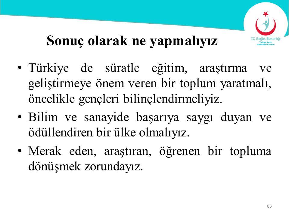 Sonuç olarak ne yapmalıyız Türkiye de süratle eğitim, araştırma ve geliştirmeye önem veren bir toplum yaratmalı, öncelikle gençleri bilinçlendirmeliyi