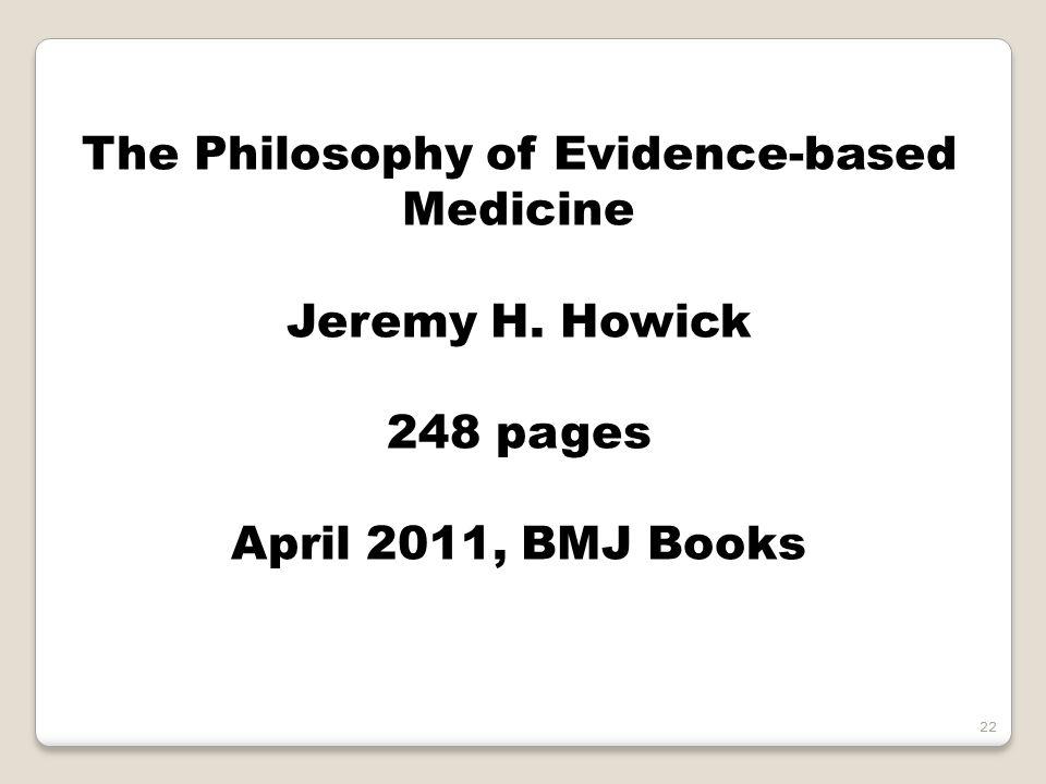 The Philosophy of Evidence-based Medicine Jeremy H. Howick 248 pages April 2011, BMJ Books 22