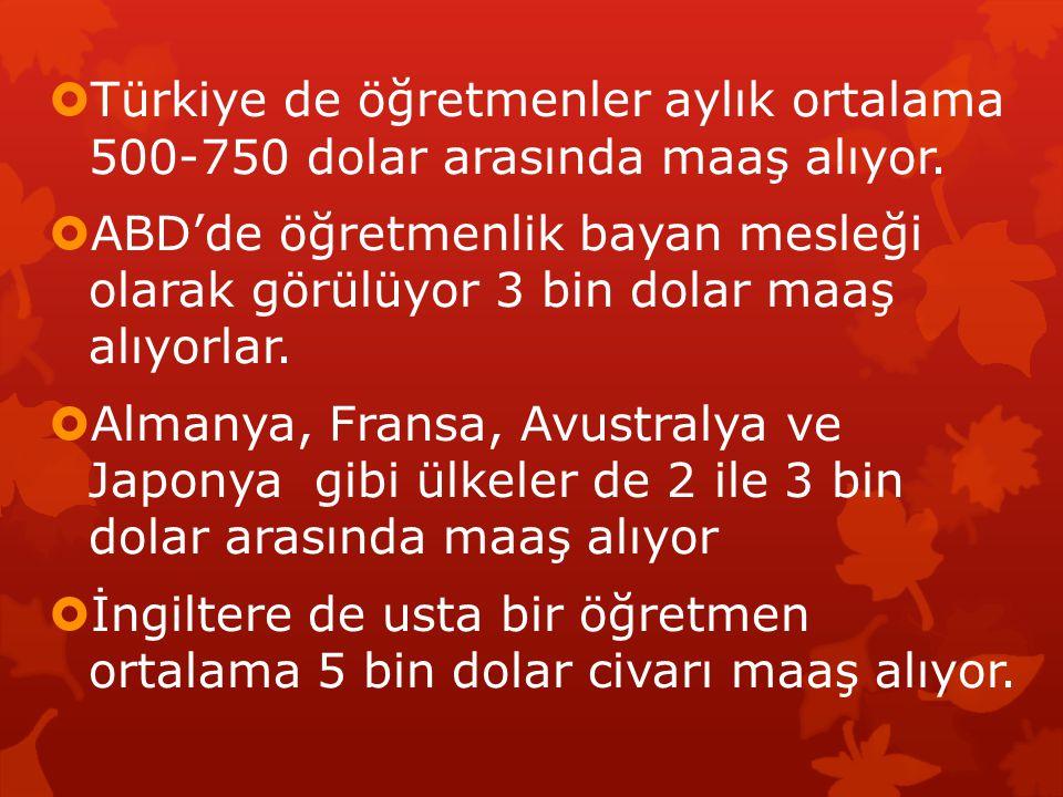  Türkiye de öğretmenler aylık ortalama 500-750 dolar arasında maaş alıyor.