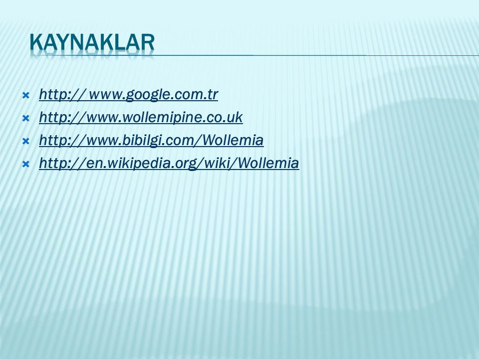  http:// www.google.com.tr  http://www.wollemipine.co.uk  http://www.bibilgi.com/Wollemia  http://en.wikipedia.org/wiki/Wollemia