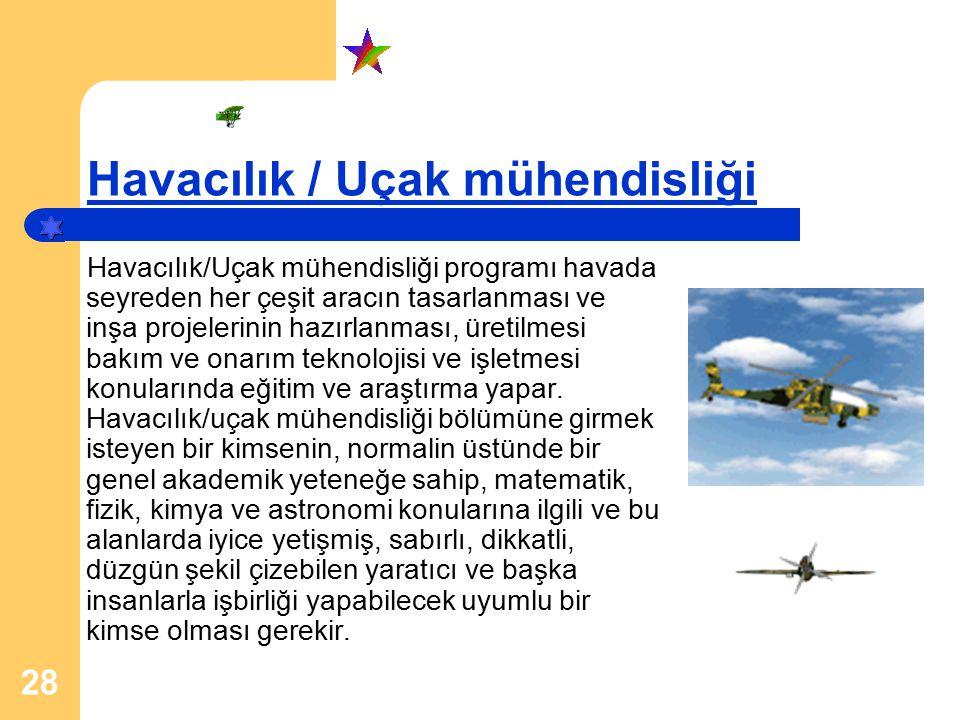 28 Havacılık / Uçak mühendisliği Havacılık/Uçak mühendisliği programı havada seyreden her çeşit aracın tasarlanması ve inşa projelerinin hazırlanması, üretilmesi bakım ve onarım teknolojisi ve işletmesi konularında eğitim ve araştırma yapar.