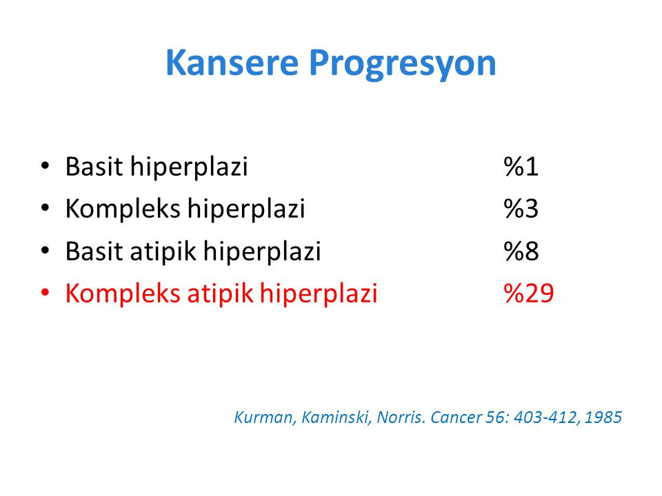 Basit hiperplazi %1 Kompleks hiperplazi %3 Basit atipik hiperplazi %8 Kompleks atipik hiperplazi %29 Kurman, Kaminski, Norris.