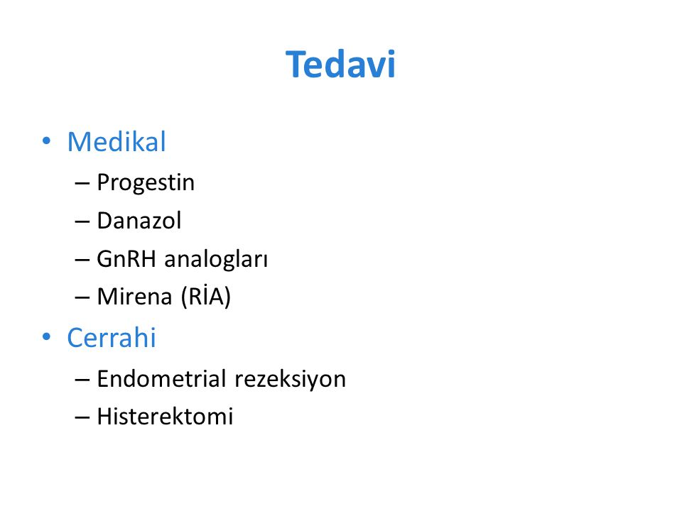 Tedavi Medikal – Progestin – Danazol – GnRH analogları – Mirena (RİA) Cerrahi – Endometrial rezeksiyon – Histerektomi
