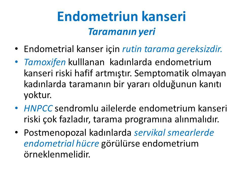 Endometriun kanseri Taramanın yeri Endometrial kanser için rutin tarama gereksizdir.
