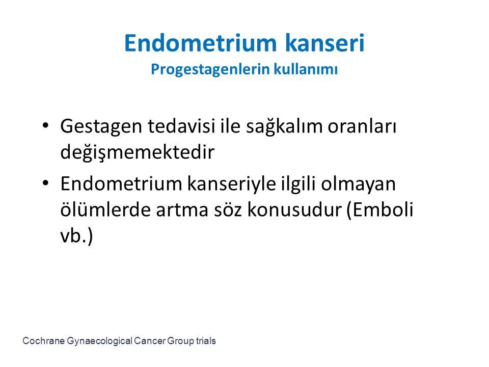 Endometrium kanseri Progestagenlerin kullanımı Gestagen tedavisi ile sağkalım oranları değişmemektedir Endometrium kanseriyle ilgili olmayan ölümlerde artma söz konusudur (Emboli vb.) Cochrane Gynaecological Cancer Group trials