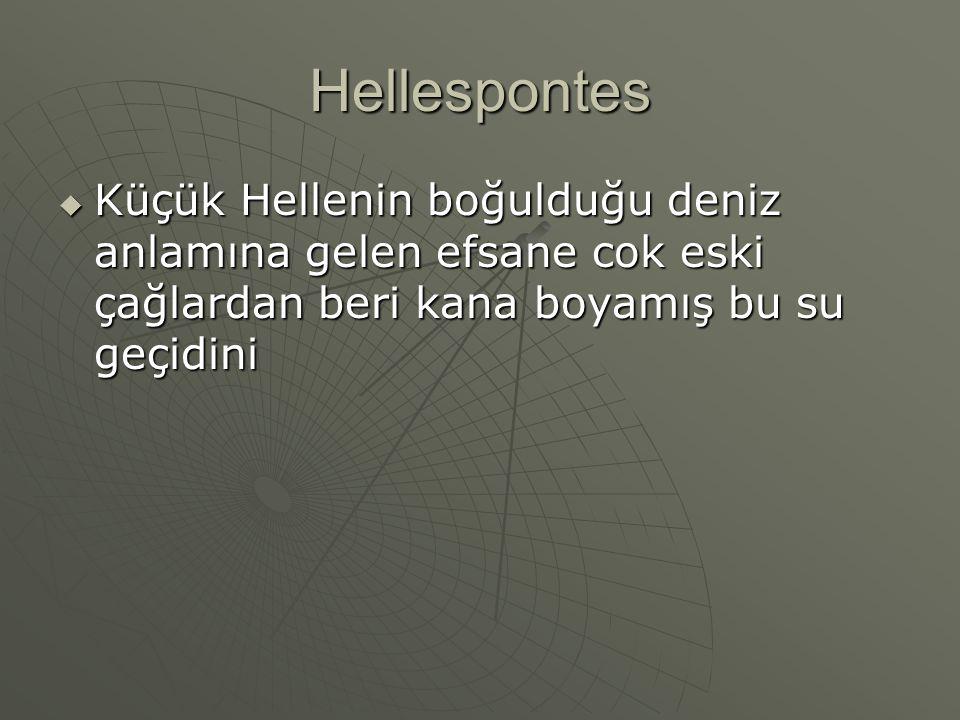 Hellespontes  Küçük Hellenin boğulduğu deniz anlamına gelen efsane cok eski çağlardan beri kana boyamış bu su geçidini