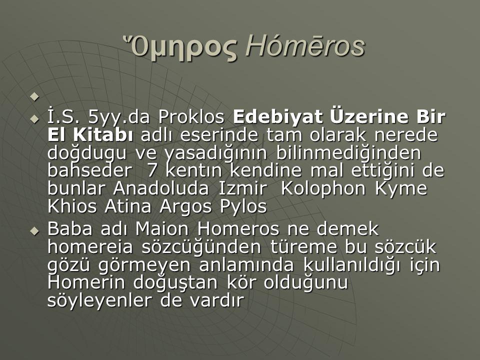 Ὅ μηρος Hómēros Ὅ μηρος Hómēros   İ.S. 5yy.da Proklos Edebiyat Üzerine Bir El Kitabı adlı eserinde tam olarak nerede doğdugu ve yasadığının bilinmed