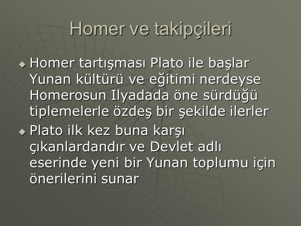 Homer ve takipçileri  Homer tartışması Plato ile başlar Yunan kültürü ve eğitimi nerdeyse Homerosun Ilyadada öne sürdüğü tiplemelerle özdeş bir şekil