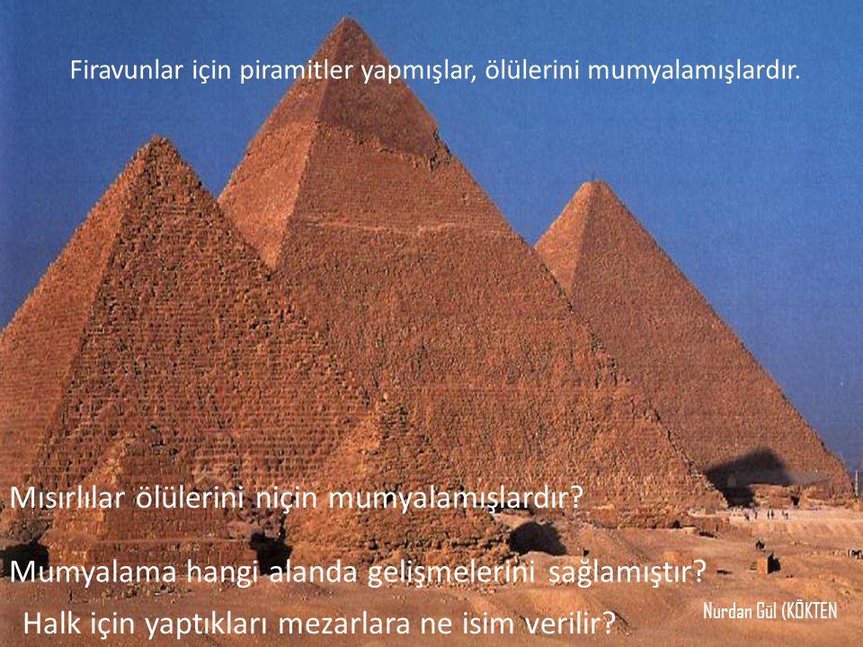 Firavunlar için piramitler yapmışlar, ölülerini mumyalamışlardır. Mısırlılar ölülerini niçin mumyalamışlardır? Mumyalama hangi alanda gelişmelerini sa