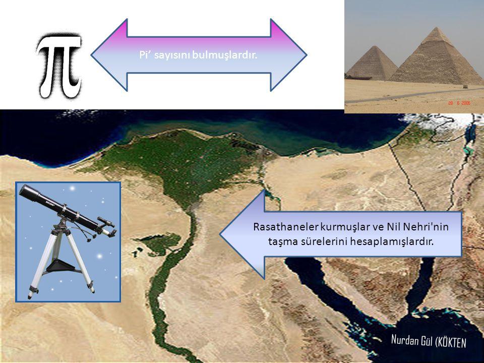 Rasathaneler kurmuşlar ve Nil Nehri'nin taşma sürelerini hesaplamışlardır. Pi' sayısını bulmuşlardır. Nurdan Gül (KÖKTEN