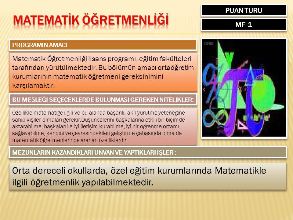 PUAN TÜRÜ MF-1 PROGRAMIN AMACI: Matematik Öğretmenliği lisans programı, eğitim fakülteleri tarafından yürütülmektedir.