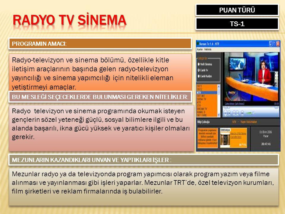 PUAN TÜRÜ TS-1 PROGRAMIN AMACI: Radyo-televizyon ve sinema bölümü, özellikle kitle iletişim araçlarının başında gelen radyo-televizyon yayıncılığı ve sinema yapımcılığı için nitelikli eleman yetiştirmeyi amaçlar.