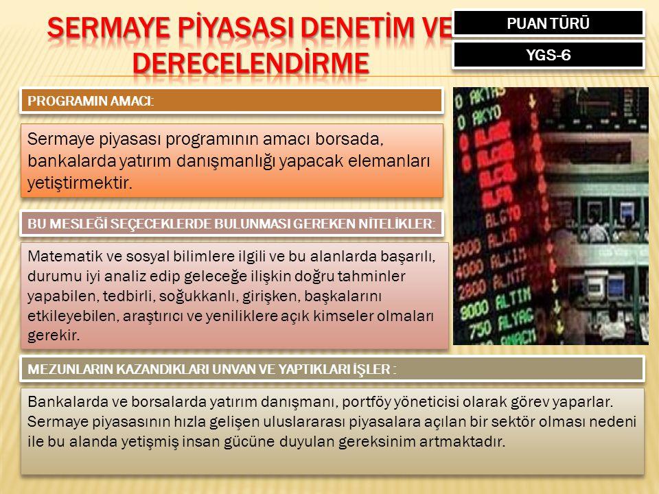 PUAN TÜRÜ YGS-6 PROGRAMIN AMACI: Sermaye piyasası programının amacı borsada, bankalarda yatırım danışmanlığı yapacak elemanları yetiştirmektir.