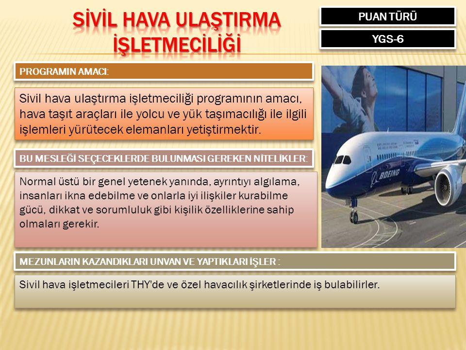 PUAN TÜRÜ YGS-6 PROGRAMIN AMACI: Sivil hava ulaştırma işletmeciliği programının amacı, hava taşıt araçları ile yolcu ve yük taşımacılığı ile ilgili işlemleri yürütecek elemanları yetiştirmektir.