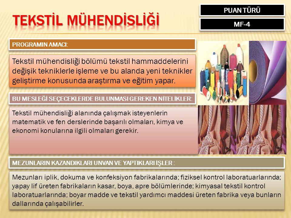 PUAN TÜRÜ MF-4 PROGRAMIN AMACI: Tekstil mühendisliği bölümü tekstil hammaddelerini değişik tekniklerle işleme ve bu alanda yeni teknikler geliştirme konusunda araştırma ve eğitim yapar.