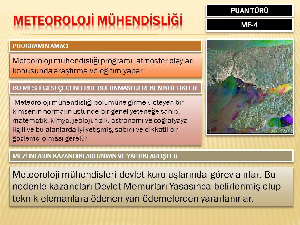 PUAN TÜRÜ MF-4 PROGRAMIN AMACI: Meteoroloji mühendisliği programı, atmosfer olayları konusunda araştırma ve eğitim yapar BU MESLEĞİ SEÇECEKLERDE BULUNMASI GEREKEN NİTELİKLER: Meteoroloji mühendisliği bölümüne girmek isteyen bir kimsenin normalin üstünde bir genel yeteneğe sahip, matematik, kimya, jeoloji, fizik, astronomi ve coğrafyaya ilgili ve bu alanlarda iyi yetişmiş, sabırlı ve dikkatli bir gözlemci olması gerekir MEZUNLARIN KAZANDIKLARI UNVAN VE YAPTIKLARI İŞLER : Meteoroloji mühendisleri devlet kuruluşlarında görev alırlar.