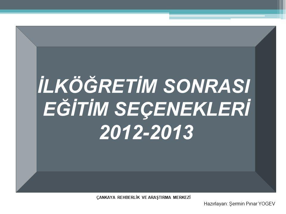 İLKÖĞRETİM SONRASI EĞİTİM SEÇENEKLERİ 2012-2013 Hazırlayan: Şermin Pınar YOGEV ÇANKAYA REHBERLİK VE ARAŞTIRMA MERKEZİ