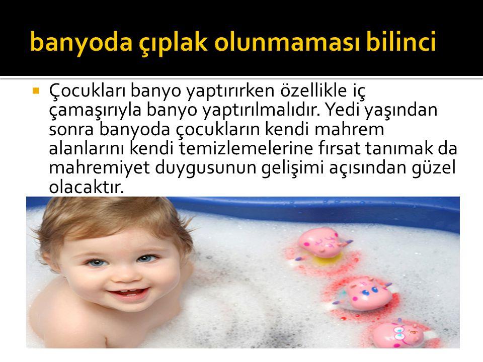  Çocukları banyo yaptırırken özellikle iç çamaşırıyla banyo yaptırılmalıdır. Yedi yaşından sonra banyoda çocukların kendi mahrem alanlarını kendi tem