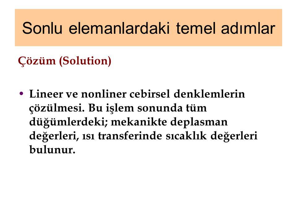 Sonlu elemanlardaki temel adımlar Çözüm (Solution) Lineer ve nonliner cebirsel denklemlerin çözülmesi. Bu işlem sonunda tüm düğümlerdeki; mekanikte de