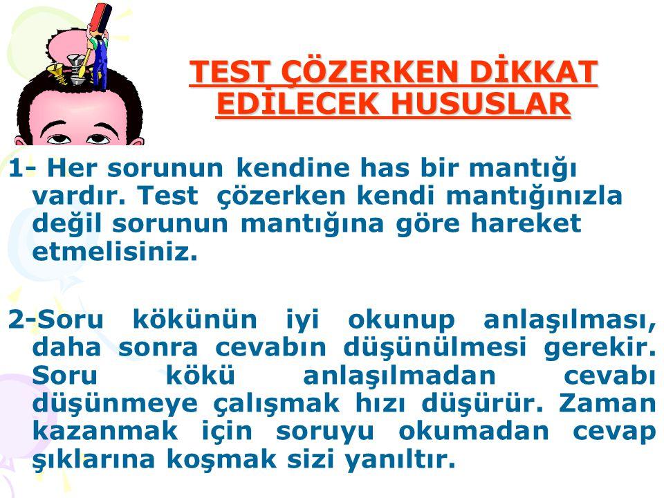 TEST ÇÖZERKEN DİKKAT EDİLECEK HUSUSLAR 1- Her sorunun kendine has bir mantığı vardır. Test çözerken kendi mantığınızla değil sorunun mantığına göre ha