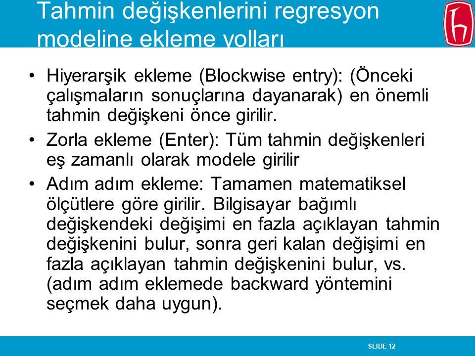 SLIDE 12 Tahmin değişkenlerini regresyon modeline ekleme yolları Hiyerarşik ekleme (Blockwise entry): (Önceki çalışmaların sonuçlarına dayanarak) en ö
