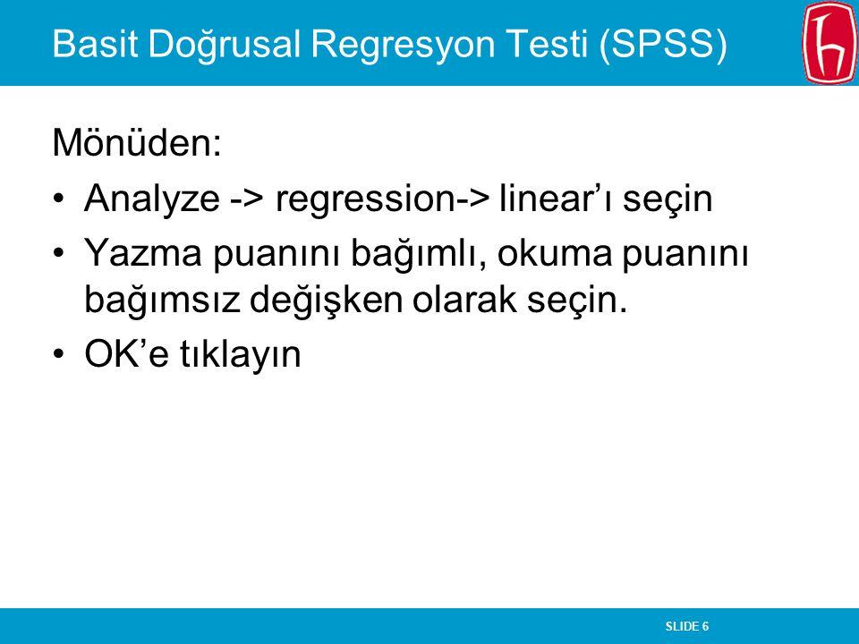 SLIDE 6 Basit Doğrusal Regresyon Testi (SPSS) Mönüden: Analyze -> regression-> linear'ı seçin Yazma puanını bağımlı, okuma puanını bağımsız değişken o