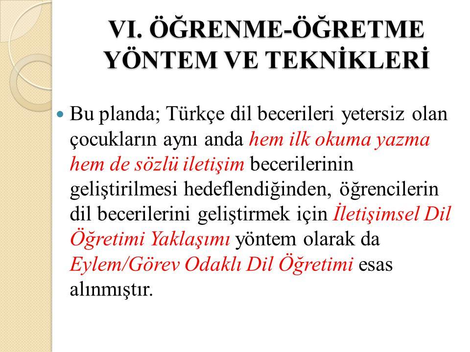 VI. ÖĞRENME-ÖĞRETME YÖNTEM VE TEKNİKLERİ Bu planda; Türkçe dil becerileri yetersiz olan çocukların aynı anda hem ilk okuma yazma hem de sözlü iletişim