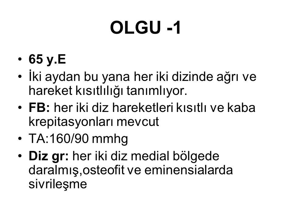 OLGU -1 65 y.E İki aydan bu yana her iki dizinde ağrı ve hareket kısıtlılığı tanımlıyor. FB: her iki diz hareketleri kısıtlı ve kaba krepitasyonları m