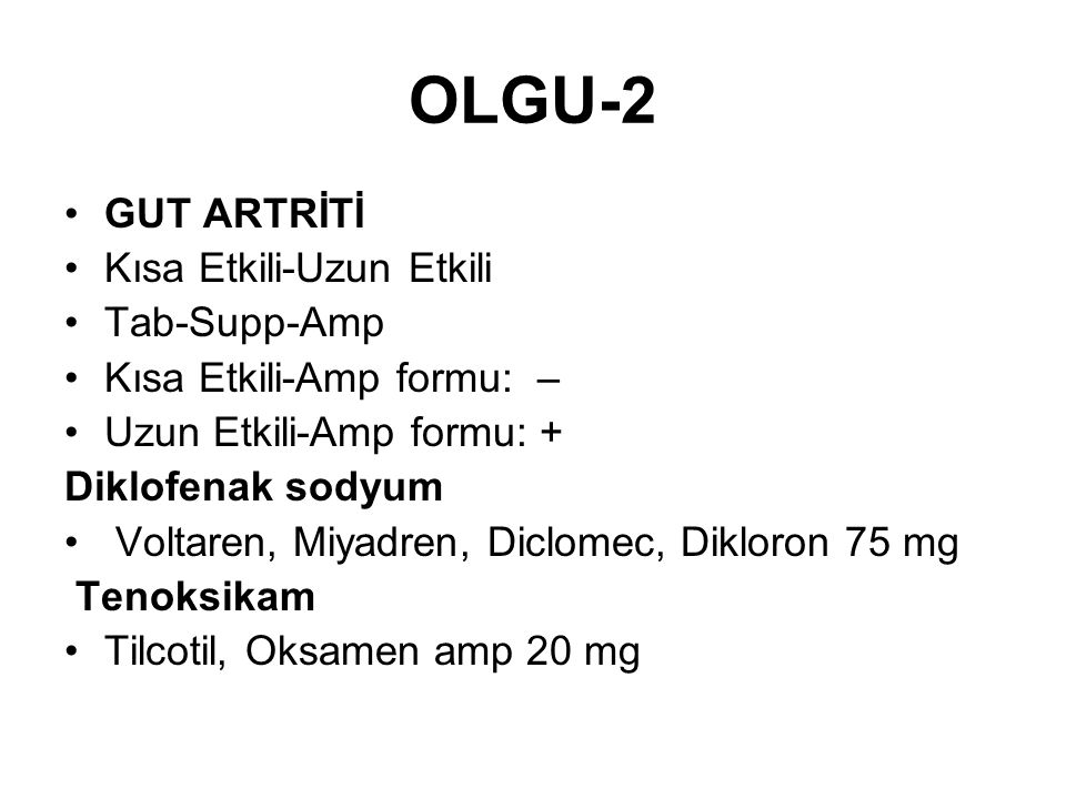 OLGU-2 GUT ARTRİTİ Kısa Etkili-Uzun Etkili Tab-Supp-Amp Kısa Etkili-Amp formu: – Uzun Etkili-Amp formu: + Diklofenak sodyum Voltaren, Miyadren, Diclom