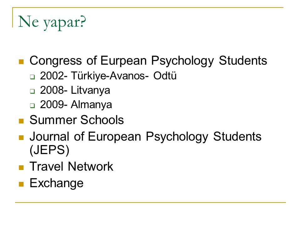 Ne yapar? Congress of Eurpean Psychology Students  2002- Türkiye-Avanos- Odtü  2008- Litvanya  2009- Almanya Summer Schools Journal of European Psy