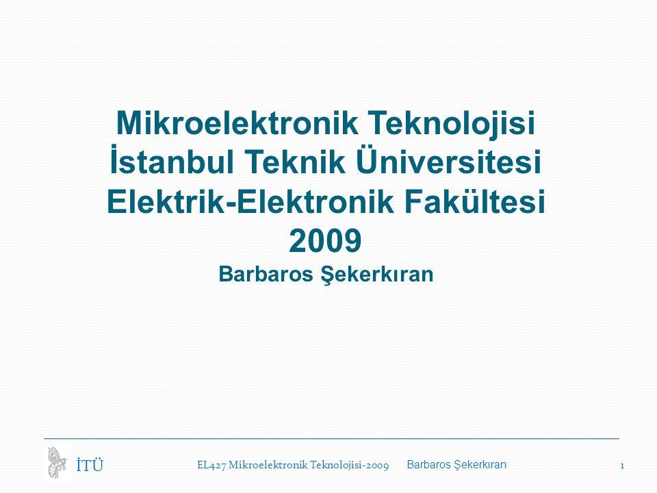 EL427 Mikroelektronik Teknolojisi-2009 Barbaros Şekerkıran 1 İTÜ Mikroelektronik Teknolojisi İstanbul Teknik Üniversitesi Elektrik-Elektronik Fakültesi 2009 Barbaros Şekerkıran