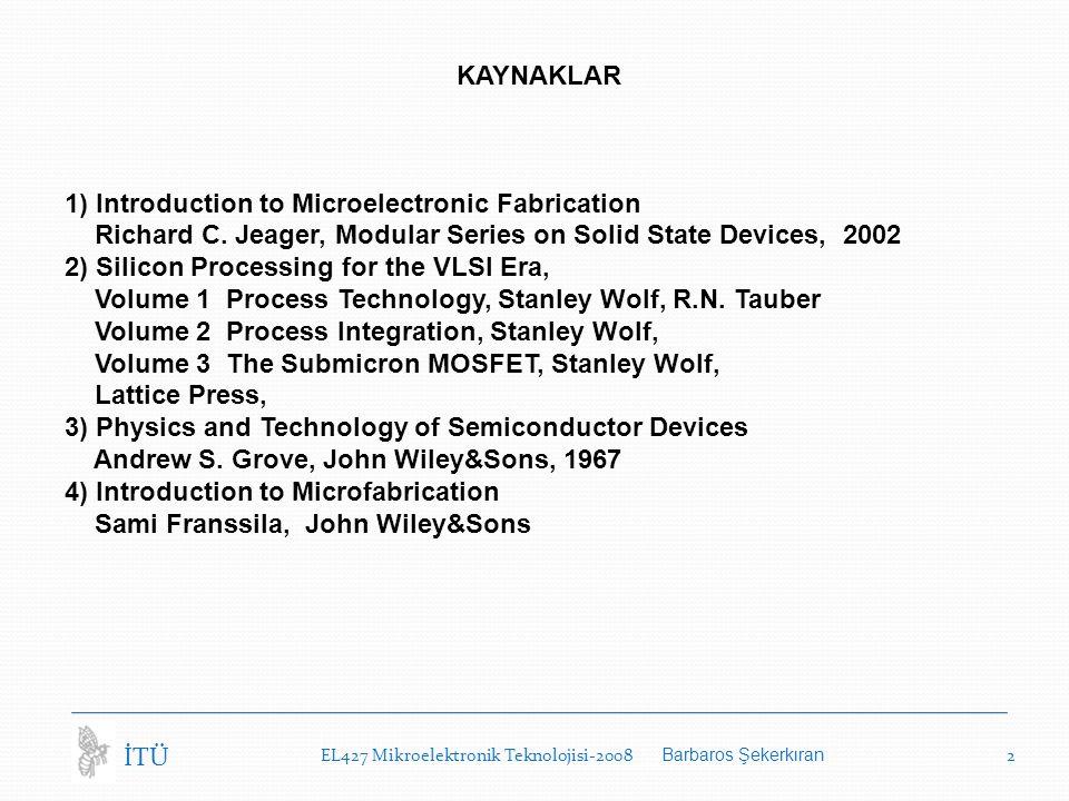 EL427 Mikroelektronik Teknolojisi-2008 Barbaros Şekerkıran 2 İTÜ KAYNAKLAR 1) Introduction to Microelectronic Fabrication Richard C.