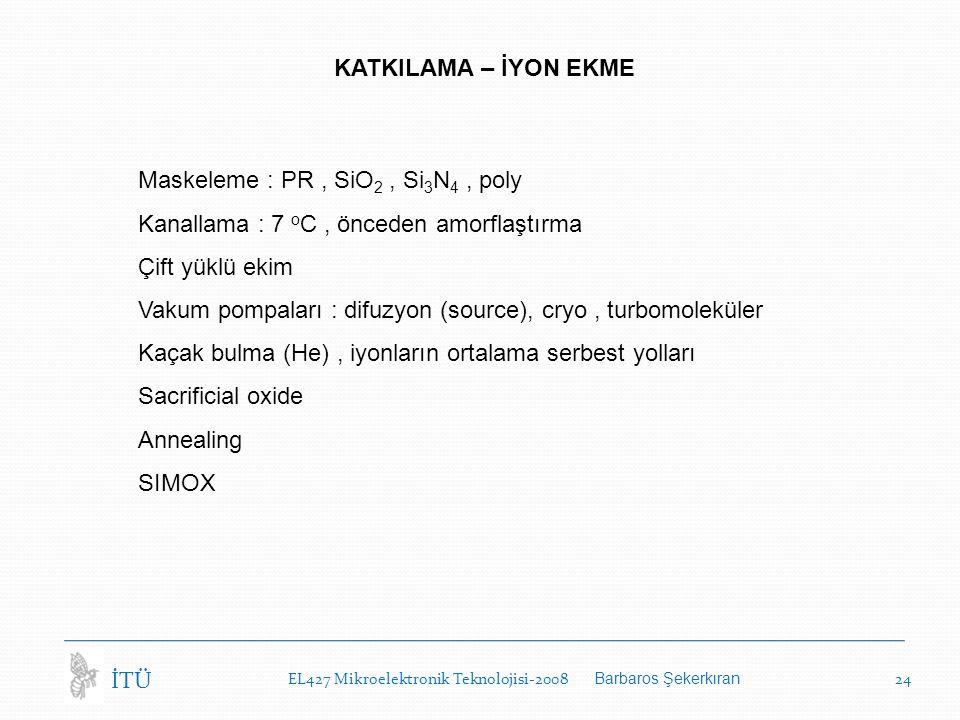 EL427 Mikroelektronik Teknolojisi-2008 Barbaros Şekerkıran 24 İTÜ KATKILAMA – İYON EKME Maskeleme : PR, SiO 2, Si 3 N 4, poly Kanallama : 7 o C, önceden amorflaştırma Çift yüklü ekim Vakum pompaları : difuzyon (source), cryo, turbomoleküler Kaçak bulma (He), iyonların ortalama serbest yolları Sacrificial oxide Annealing SIMOX