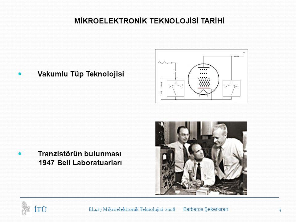 EL427 Mikroelektronik Teknolojisi-2008 Barbaros Şekerkıran 3 İTÜ MİKROELEKTRONİK TEKNOLOJİSİ TARİHİ Vakumlu Tüp Teknolojisi Tranzistörün bulunması 1947 Bell Laboratuarları